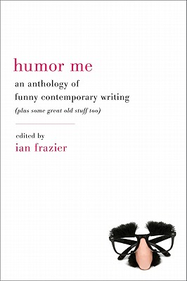 Humor Me: An Anthology of Funny Contemporary Writing (Plus Some Great Old Stuff Too) - Frazier, Ian