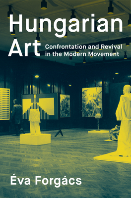Hungarian Art: Confrontation and Revival in the Modern Movement - Forgacs, Eva