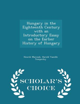 Hungary in the Eighteenth Century with an Introductory Essay on the Earlier History of Hungary - Scholar's Choice Edition - Marczali, Henrik, and Temperley, Harold Vazeille