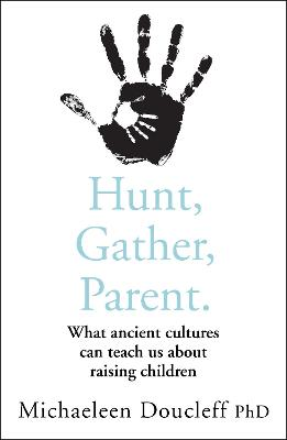 Hunt, Gather, Parent: What Ancient Cultures Can Teach Us About Raising Children - Doucleff, Michaeleen
