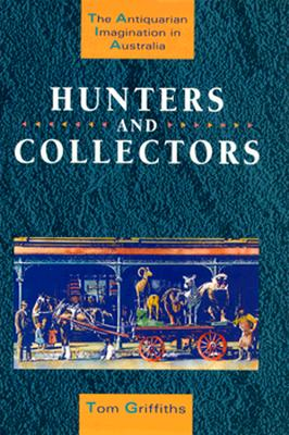Hunters and Collectors: The Antiquarian Imagination in Australia - Griffiths, Tom