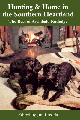 Hunting and Home in the Southern Heartland: The Best of Archibald Rutledge -