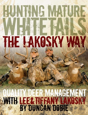 Hunting Mature Whitetails the Lakosky Way: Quality Deer Management with Lee & Tiffany Lakosky - Lakosky, Lee, and Lakosky, Tiffany, and Dobie, Duncan