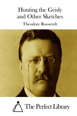 Hunting the Grisly and Other Sketches - Roosevelt, Theodore, and The Perfect Library (Editor)