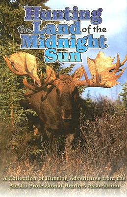 Hunting the Land of the Midnight Sun: A Collection of Hunting Adventures from the Alaskan Professional Hunters Asscoiation - Alaskan Professional Hunters Association