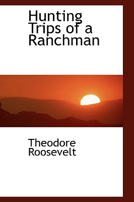 Hunting Trips of a Ranchman - Roosevelt, Theodore, IV