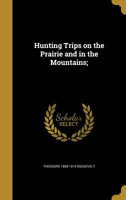 Hunting Trips on the Prairie and in the Mountains; - Roosevelt, Theodore 1858-1919