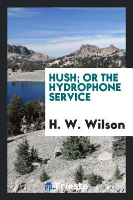 Hush; Or the Hydrophone Service - Wilson, H W