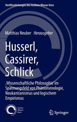 Husserl, Cassirer, Schlick: , Wissenschaftliche Philosophie' Im Spannungsfeld Von Phanomenologie, Neukantianismus Und Logischem Empirismus - Neuber, Matthias (Editor)