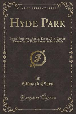 Hyde Park: Select Narratives, Annual Events, Etc;, During Twenty Years' Police Service in Hyde Park (Classic Reprint) - Owen, Edward