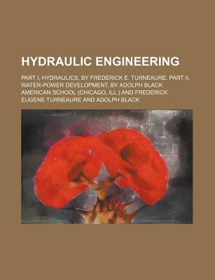 Hydraulic Engineering; Part I, Hydraulics, by Frederick E. Turneaure. Part II, Water-Power Development, by Adolph Black - School, American