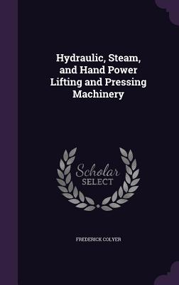 Hydraulic, Steam, and Hand Power Lifting and Pressing Machinery - Colyer, Frederick