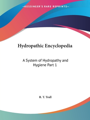 Hydropathic Encyclopedia: A System of Hydropathy and Hygiene Part 1 - Trall, R T