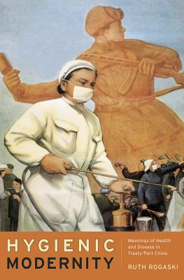 Hygienic Modernity: Meanings of Health and Disease in Treaty-Port China - Rogaski, Ruth