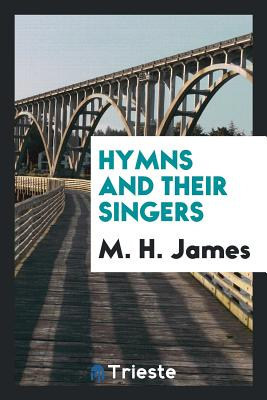 Hymns and Their Singers - James, M H