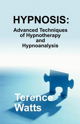 Hypnosis: Advanced Techniques of Hypnotherapy and Hypnoanalysis - Watts, Terence