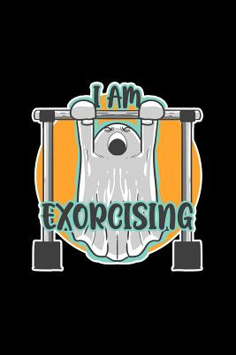 I am exorcising: Dot Grid Journal - Ghost Exorcising Funny Spirit Exercise Workout Fitness Gift - Black Dotted Diary, Planner, Gratitude, Writing, Travel, Goal, Bullet Notebook - 6x9 120 pages - Gym Journals, Boredkoalas