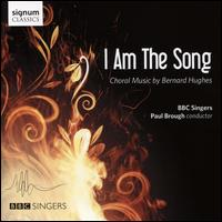 I am the Song: Choral Music by Bernard Hughes - Charles Gibbs (bass); Cherith Milburn-Fryer (alto); Edward Goater (tenor); Edward Price (bass); Elizabeth Poole (soprano);...