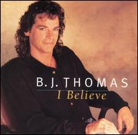 I Believe - B.J. Thomas