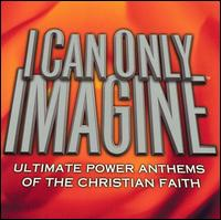 I Can Only Imagine: Ultimate Power Anthems of the Christian Faith - Various Artists