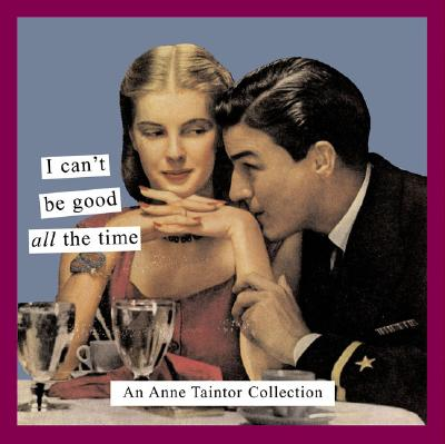 I Can't Be Good All the Time: An Anne Taintor Collection - Taintor, Anne, and Tainter, Anne