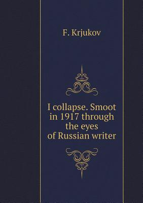 I Collapse. Smoot in 1917 Through the Eyes of Russian Writer - Krjukov, F