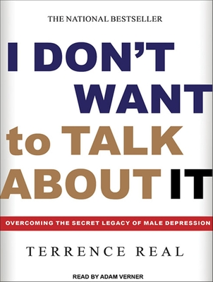 I Don't Want to Talk about It: Overcoming the Secret Legacy of Male Depression - Real, Terrence, and Verner, Adam (Narrator)