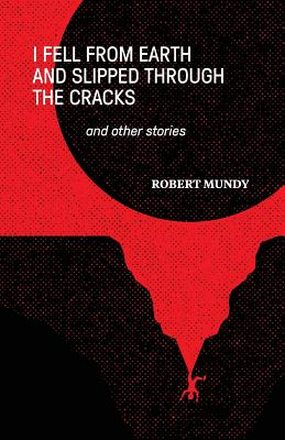 I Fell from Earth and Slipped Through the Cracks and Other Stories - Mundy, Robert