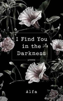 I Find You in the Darkness: Poems - Alfa