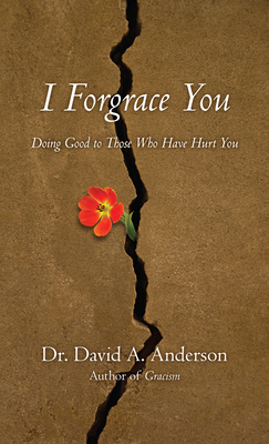 I Forgrace You: Doing Good to Those Who Have Hurt You - Anderson, Dr David a