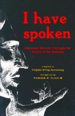 I Have Spoken: American History Through the Voices of the Indians - Armstrong, Virginia I (Editor)