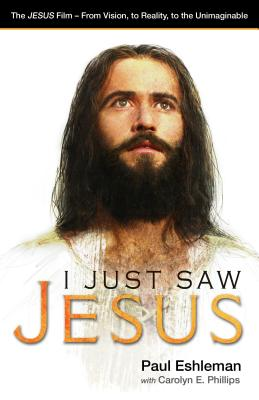 I Just Saw Jesus: The Jesus Film - From Vision, to Reality, to the Unimaginable - Eshleman, Paul, and Phillips, Carolyn E, and Graham, Billy, Rev. (Foreword by)