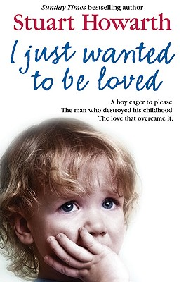 I Just Wanted to Be Loved: A Boy Eager to Please. the Man Who Destroyed His Childhood. the Love That Overcame It. - Howarth, Stuart