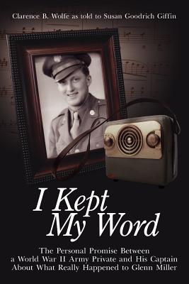 I Kept My Word: The Personal Promise Between a World War II Army Private and His Captain about What Really Happened to Glenn Miller - Wolfe, Clarence B
