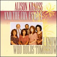 I Know Who Holds Tomorrow - Alison Krauss and The Cox Family