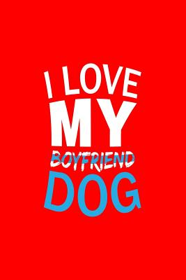 I Love My Boyfriend Dog: Dot Grid Journal - I Love My Boyfriend Dog Black Fun-ny Animal Gift - Red Dotted Diary, Planner, Gratitude, Writing, Travel, Goal, Bullet Notebook - 6x9 120 pages - Dog Journals, Gcjournals