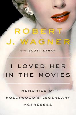 I Loved Her in the Movies: Memories of Hollywood's Legendary Actresses - Wagner, Robert, and Eyman, Scott