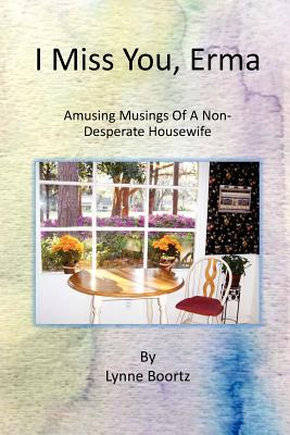 I Miss You, Erma: Amusing Musings of a Non-desperate Housewife - Boortz, Lynne L