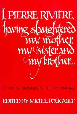 I, Pierre Riviere, Having Slaughtered My Mother, My Sister, and My Brother: A Case of Parricide in the 19th Century - Foucault, Michel (Photographer), and Jellinek, Frank (Translated by)