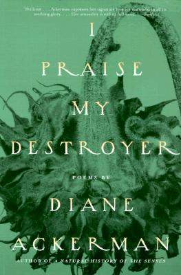 I Praise My Destroyer: Poems - Ackerman, Diane