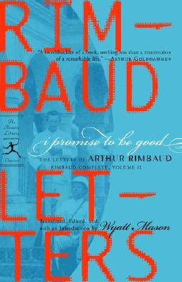 I Promise to Be Good: The Letters of Arthur Rimbaud - Rimbaud, Arthur, and Mason, Wyatt (Translated by)