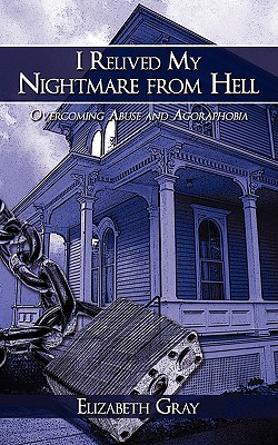 I Relived My Nightmare from Hell: Overcoming Abuse and Agoraphobia - Gray, Elizabeth