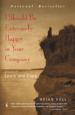 I Should Be Extremely Happy in Your Company: A Novel of Lewis and Clark - Hall, Brian