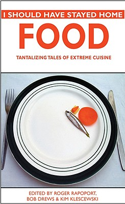 I Should Have Stayed Home: Food: Tantalizing Tales of Extreme Cuisine - Rapoport, Roger (Editor), and Drews, Bob (Editor), and Klescewski, Kim (Editor)
