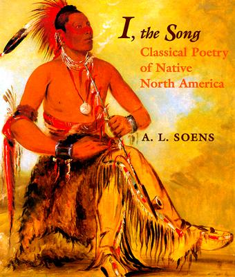 I, the Song: Classical Poetry of Native North America - Soens, A Lewis, Jr., Ph.D.