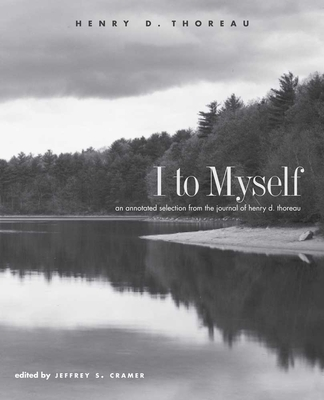 I to Myself: An Annotated Selection from the Journal of Henry D. Thoreau - Thoreau, Henry David, and Cramer, Jeffrey S, Mr. (Editor)