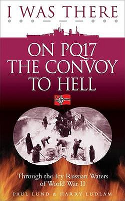 I Was There on PQ17 the Convoy to Hell: Through the Icy Russian Waters of World War II - Lund, Paul, and Ludlam, Harry