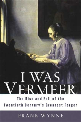 I Was Vermeer: The Rise and Fall of the Twentieth Century's Greatest Forger - Wynne, Frank