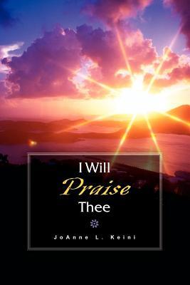 I Will Praise Thee - Keini, Joanne L