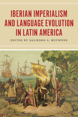 Iberian Imperialism and Language Evolution in Latin America - Mufwene, Salikoko S (Editor)